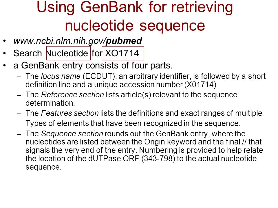 Using GenBank for retrieving nucleotide sequence www.ncbi.nlm.nih.gov/pubmed Search Nucleotide for XO1714 a GenBank entry consists of four parts. –The