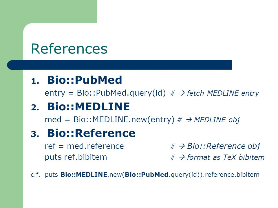 References 1. Bio::PubMed entry = Bio::PubMed.query(id) #  fetch MEDLINE entry 2.