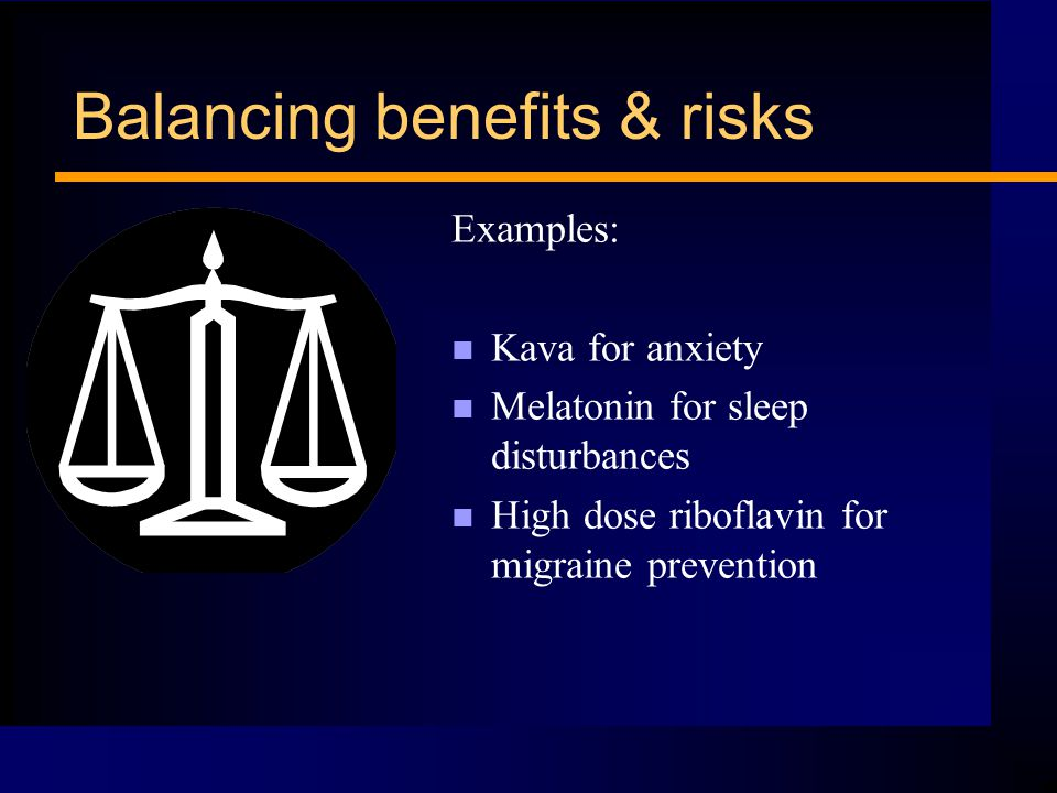 Balancing benefits & risks Examples: n Kava for anxiety n Melatonin for sleep disturbances n High dose riboflavin for migraine prevention