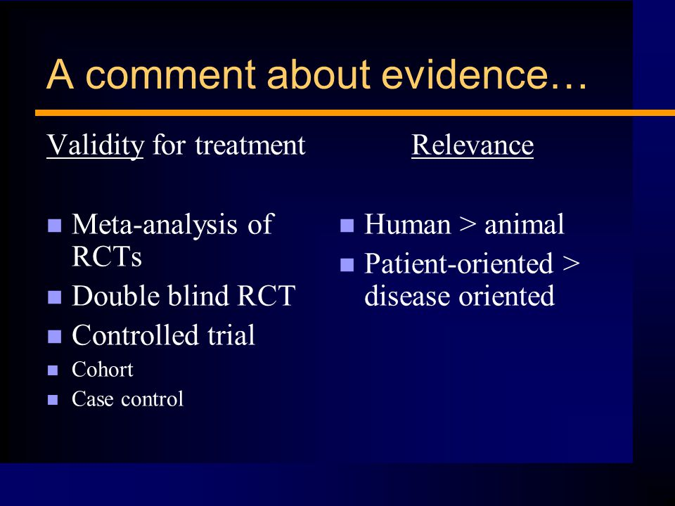 A comment about evidence… Validity for treatment n Meta-analysis of RCTs n Double blind RCT n Controlled trial n Cohort n Case control Relevance n Human > animal n Patient-oriented > disease oriented