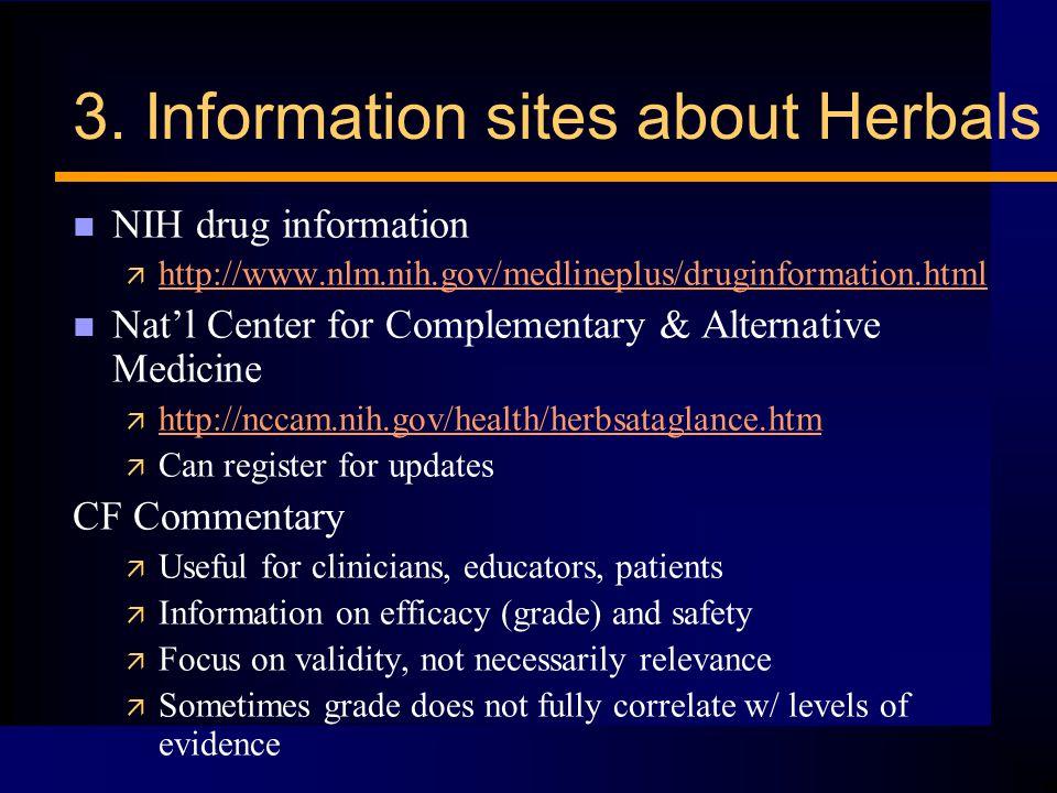 3. Information sites about Herbals n NIH drug information ä http://www.nlm.nih.gov/medlineplus/druginformation.html http://www.nlm.nih.gov/medlineplus