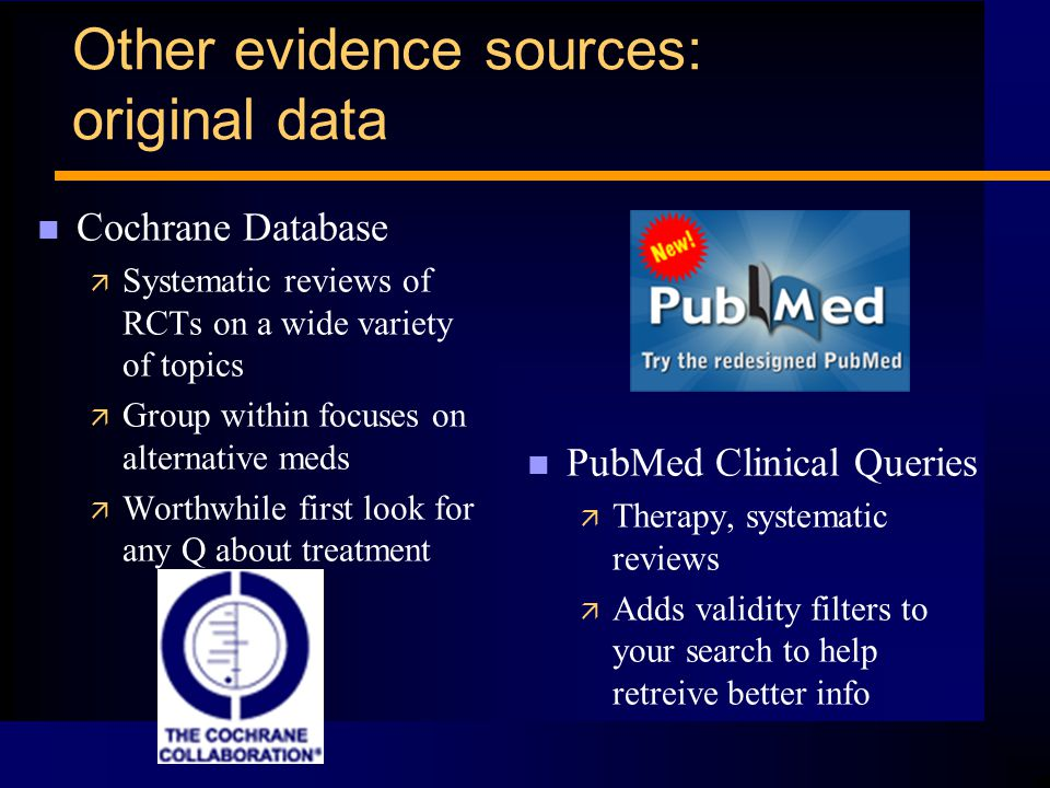 Other evidence sources: original data n Cochrane Database ä Systematic reviews of RCTs on a wide variety of topics ä Group within focuses on alternative meds ä Worthwhile first look for any Q about treatment n PubMed Clinical Queries ä Therapy, systematic reviews ä Adds validity filters to your search to help retreive better info