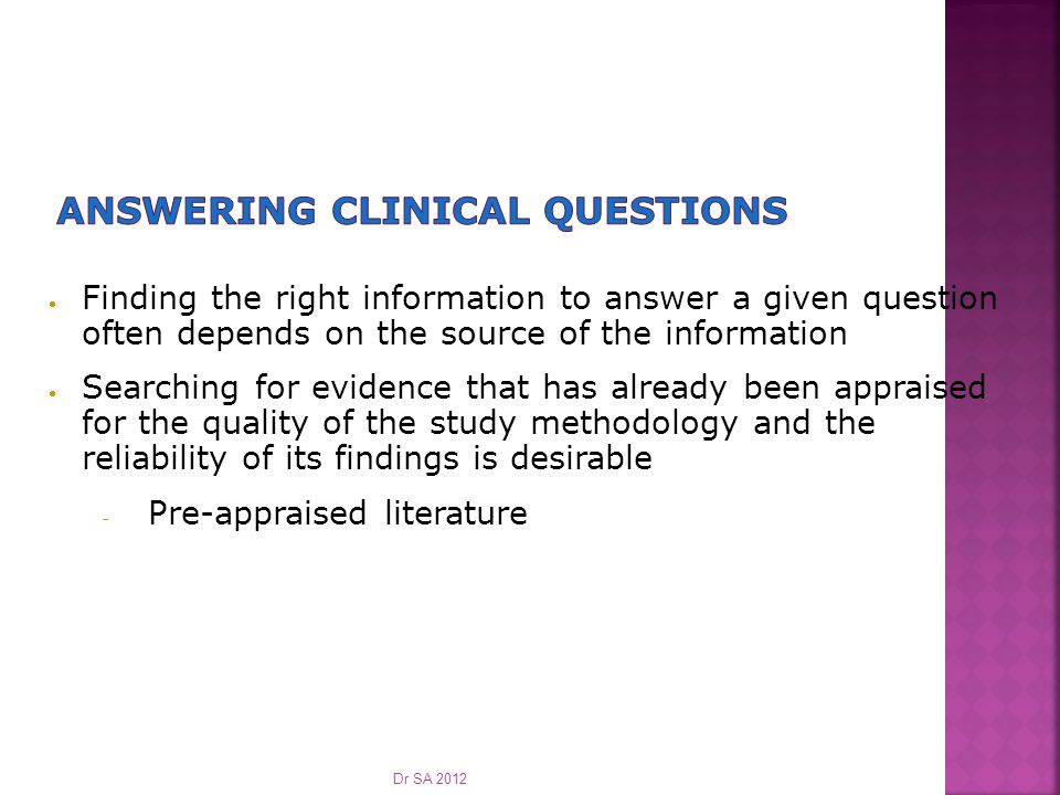  Begin with a PICOT question  Determine the source from which the best evidence is available  Clinicians need peer-reviewed research Dr SA 2012