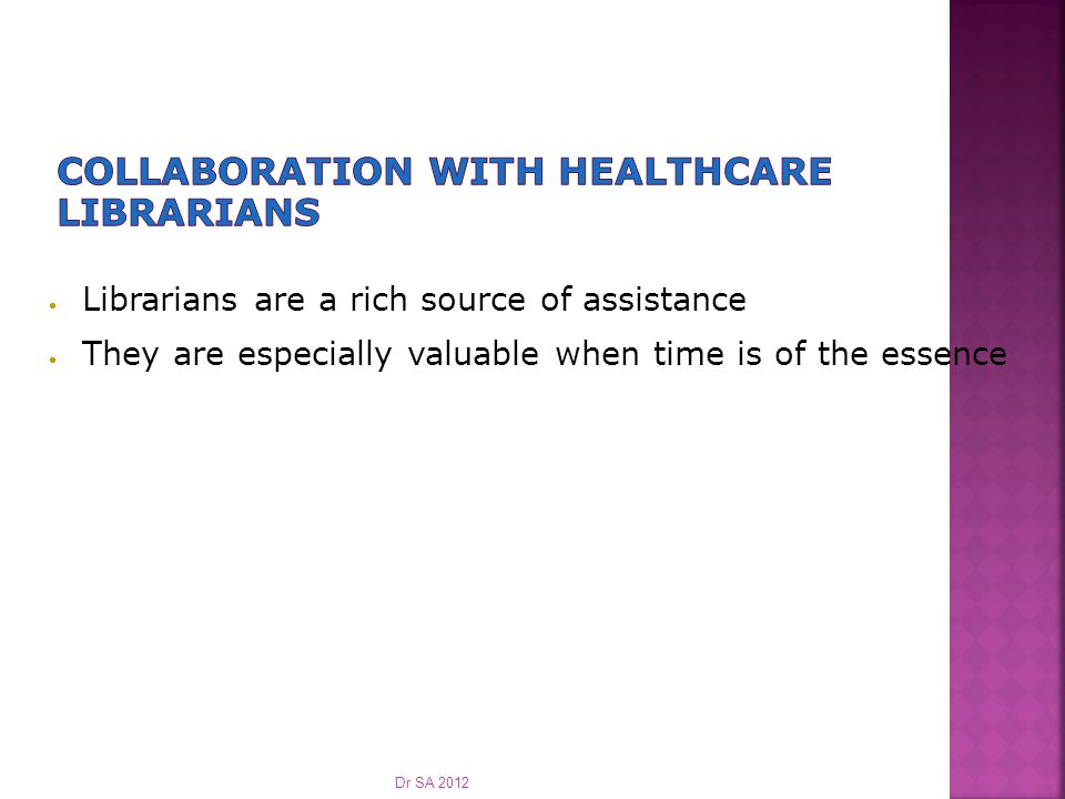  Librarians are a rich source of assistance  They are especially valuable when time is of the essence Dr SA 2012