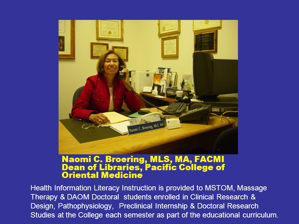 Naomi C. Broering, MLS, MA, FACMI Dean of Libraries, Pacific College of Oriental Medicine Health Information Literacy Instruction is provided to MSTOM