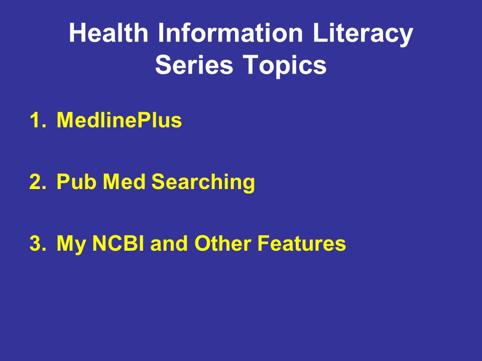 Health Information Literacy Series Topics 1.MedlinePlus 2.Pub Med Searching 3.My NCBI and Other Features