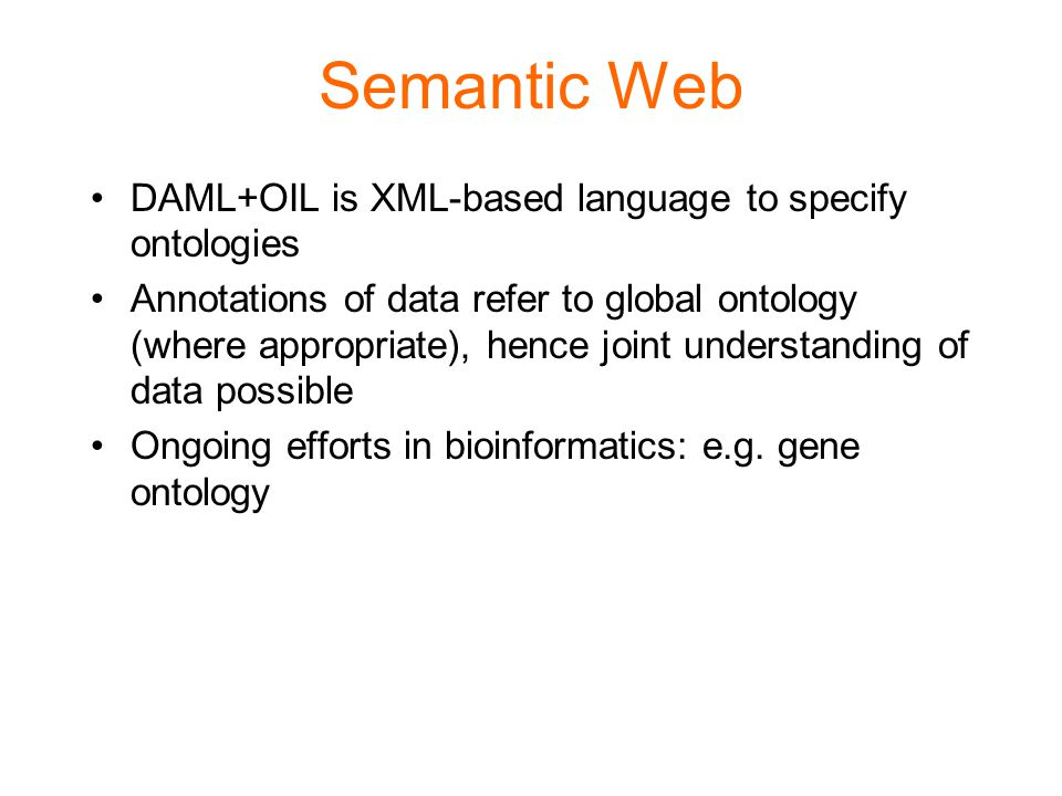 Semantic Web DAML+OIL is XML-based language to specify ontologies Annotations of data refer to global ontology (where appropriate), hence joint unders