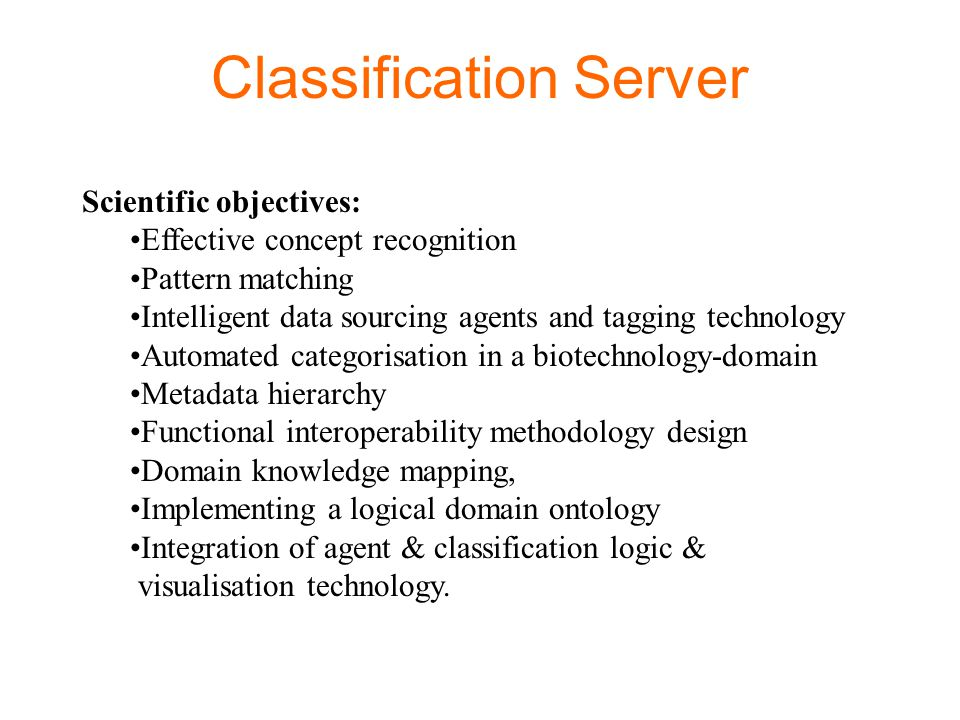 Classification Server Scientific objectives: Effective concept recognition Pattern matching Intelligent data sourcing agents and tagging technology Au