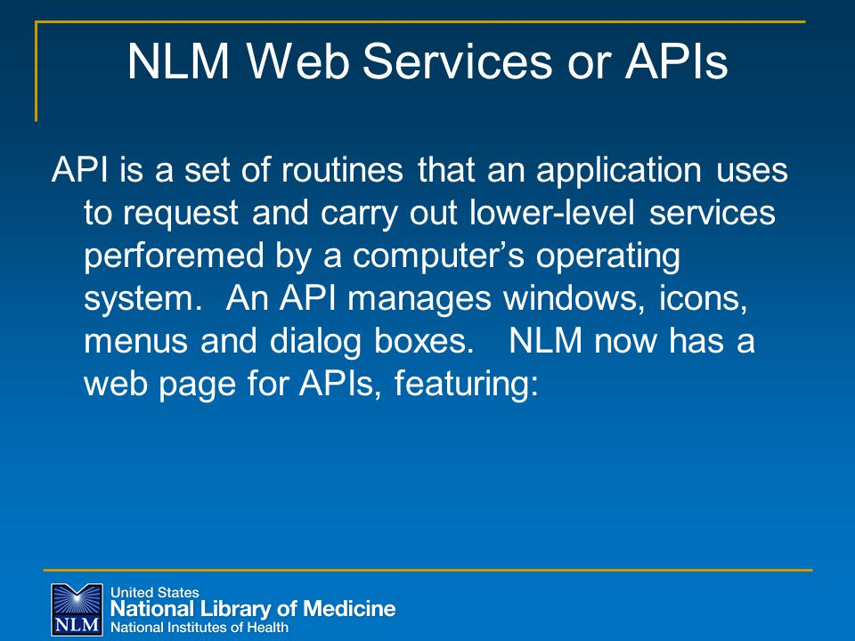 NLM Web Services or APIs API is a set of routines that an application uses to request and carry out lower-level services perforemed by a computer's op
