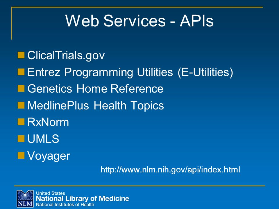 Web Services - APIs ClicalTrials.gov Entrez Programming Utilities (E-Utilities) Genetics Home Reference MedlinePlus Health Topics RxNorm UMLS Voyager http://www.nlm.nih.gov/api/index.html