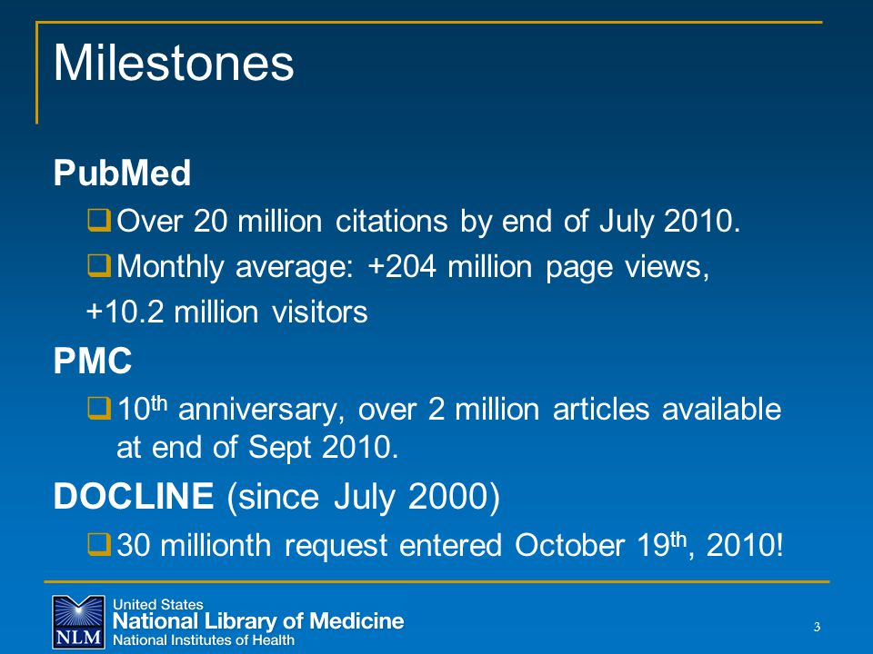 Milestones PubMed  Over 20 million citations by end of July 2010.  Monthly average: +204 million page views, +10.2 million visitors PMC  10 th anni
