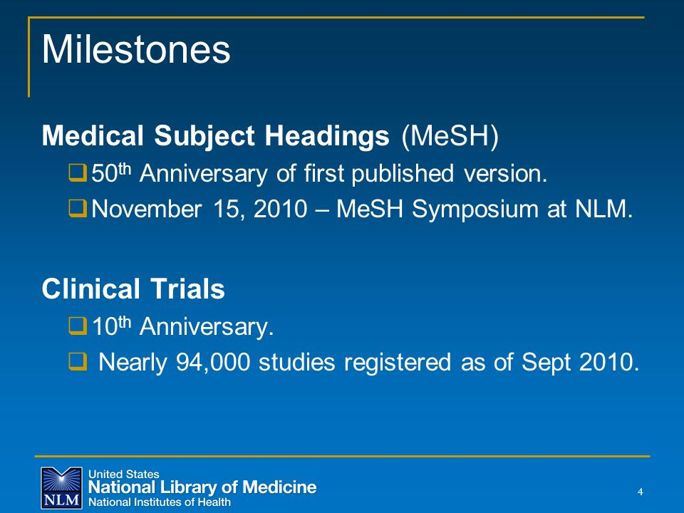 Milestones Medical Subject Headings (MeSH)  50 th Anniversary of first published version.  November 15, 2010 – MeSH Symposium at NLM. Clinical Trial