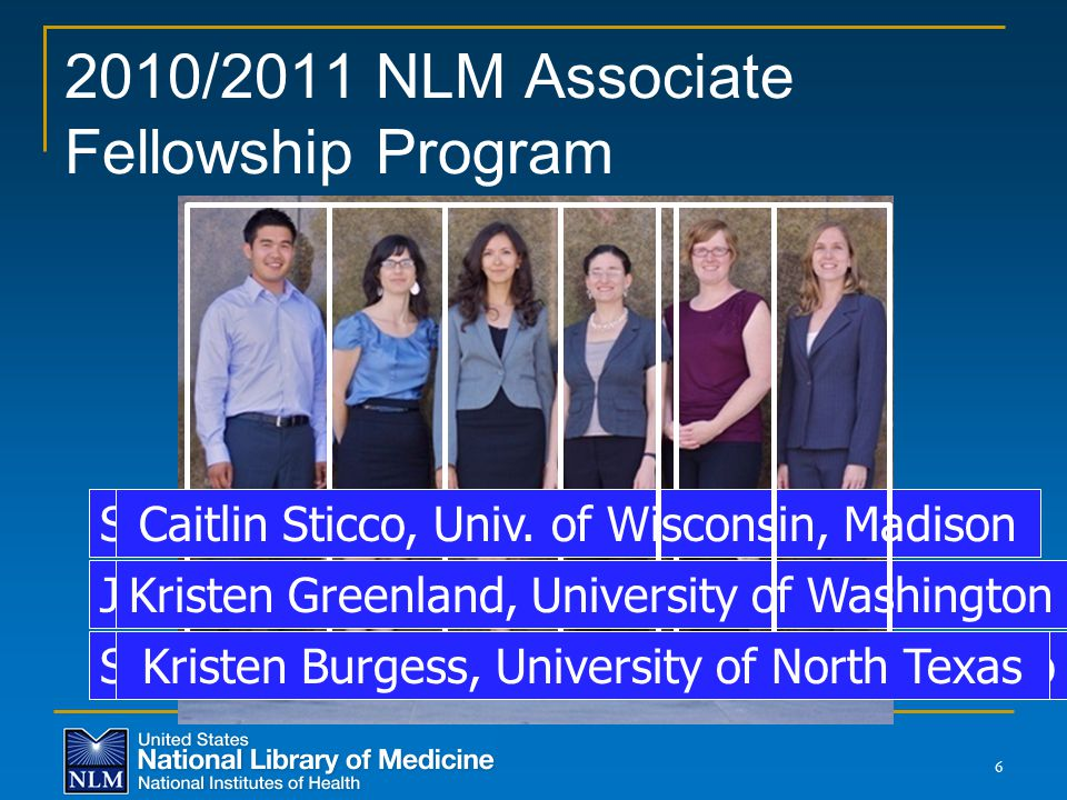 2010/2011 NLM Associate Fellowship Program 6 Stephen Kiyoi, UCLA Julie Adamo, UNC, Chapel Hill Salima M'seffar, International Fellow, Morocco Caitlin