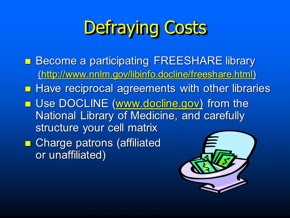 Become a participating FREESHARE library Become a participating FREESHARE library (http://www.nnlm.gov/libinfo.docline/freeshare.html) (http://www.nnlm.gov/libinfo.docline/freeshare.html) Have reciprocal agreements with other libraries Have reciprocal agreements with other libraries Use DOCLINE (www.docline.gov) from the National Library of Medicine, and carefully structure your cell matrix Use DOCLINE (www.docline.gov) from the National Library of Medicine, and carefully structure your cell matrix Charge patrons (affiliated or unaffiliated) Charge patrons (affiliated or unaffiliated) Defraying Costs