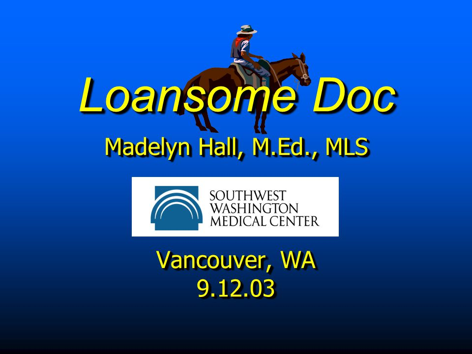 Loansome Doc Madelyn Hall, M.Ed., MLS Vancouver, WA 9.12.03