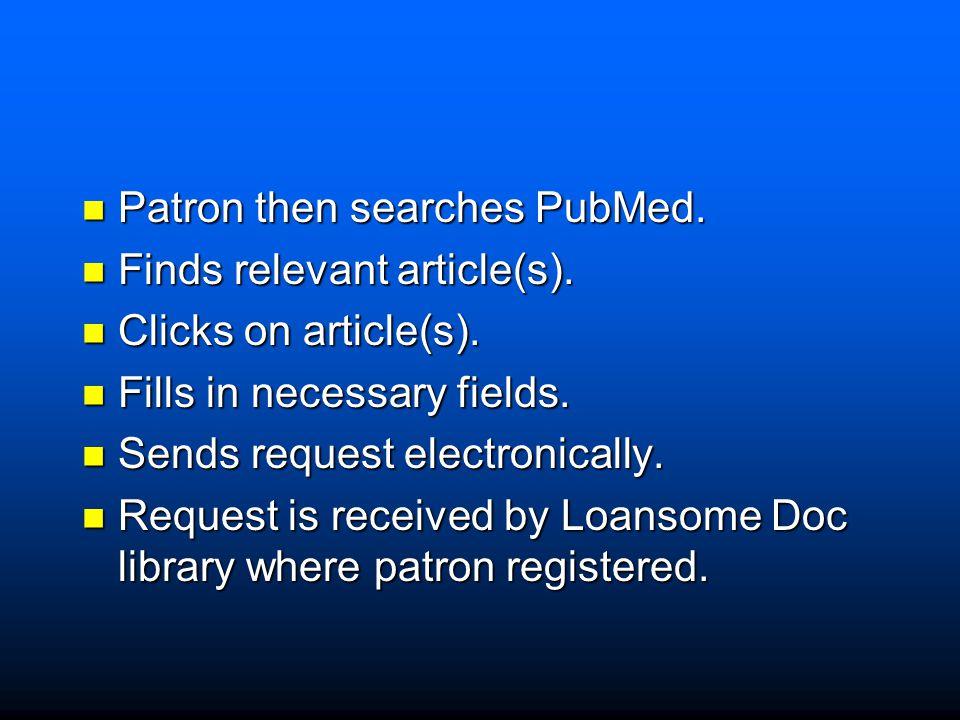 Patron then searches PubMed. Patron then searches PubMed. Finds relevant article(s). Finds relevant article(s). Clicks on article(s). Clicks on articl