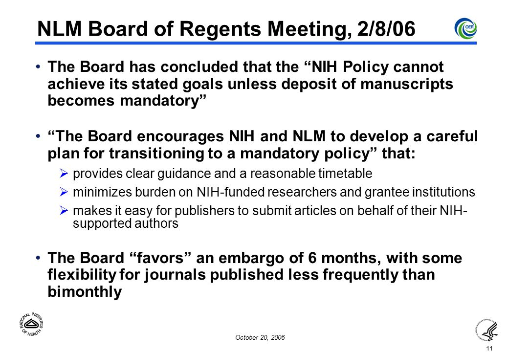 11 October 20, 2006 NLM Board of Regents Meeting, 2/8/06 The Board has concluded that the NIH Policy cannot achieve its stated goals unless deposit of manuscripts becomes mandatory The Board encourages NIH and NLM to develop a careful plan for transitioning to a mandatory policy that:  provides clear guidance and a reasonable timetable  minimizes burden on NIH-funded researchers and grantee institutions  makes it easy for publishers to submit articles on behalf of their NIH- supported authors The Board favors an embargo of 6 months, with some flexibility for journals published less frequently than bimonthly