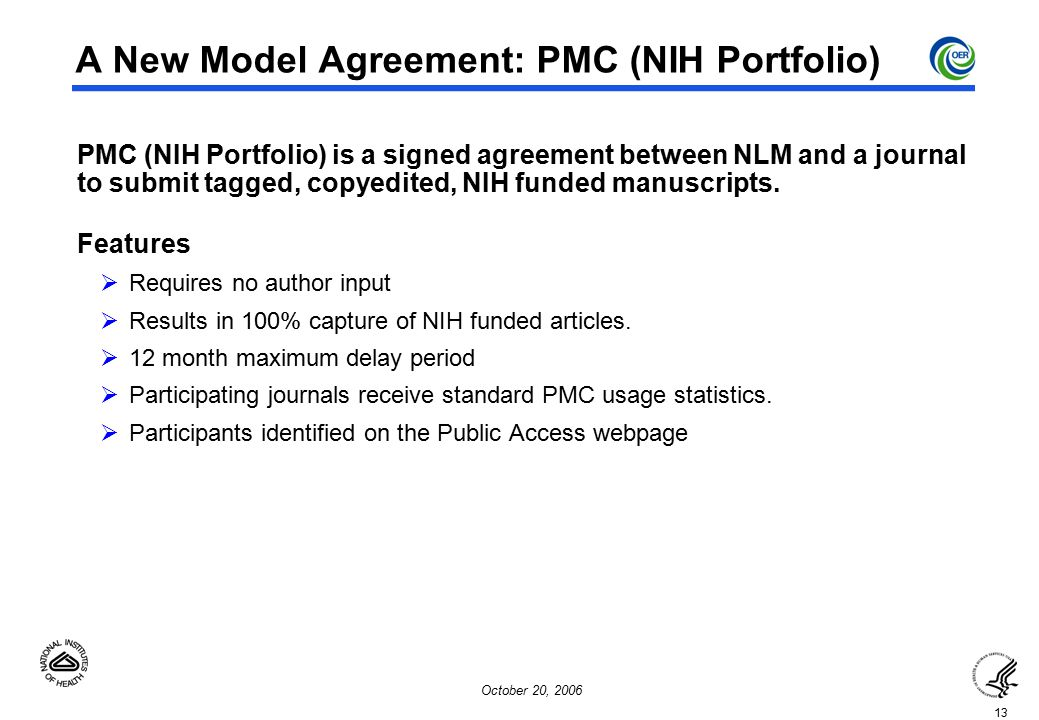 13 October 20, 2006 A New Model Agreement: PMC (NIH Portfolio)  PMC (NIH Portfolio) is a signed agreement between NLM and a journal to submit tagged, copyedited, NIH funded manuscripts.