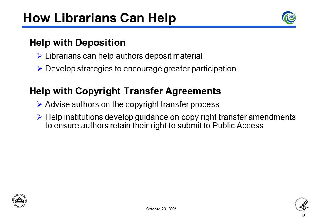 15 October 20, 2006 How Librarians Can Help  Help with Deposition  Librarians can help authors deposit material  Develop strategies to encourage greater participation  Help with Copyright Transfer Agreements  Advise authors on the copyright transfer process  Help institutions develop guidance on copy right transfer amendments to ensure authors retain their right to submit to Public Access