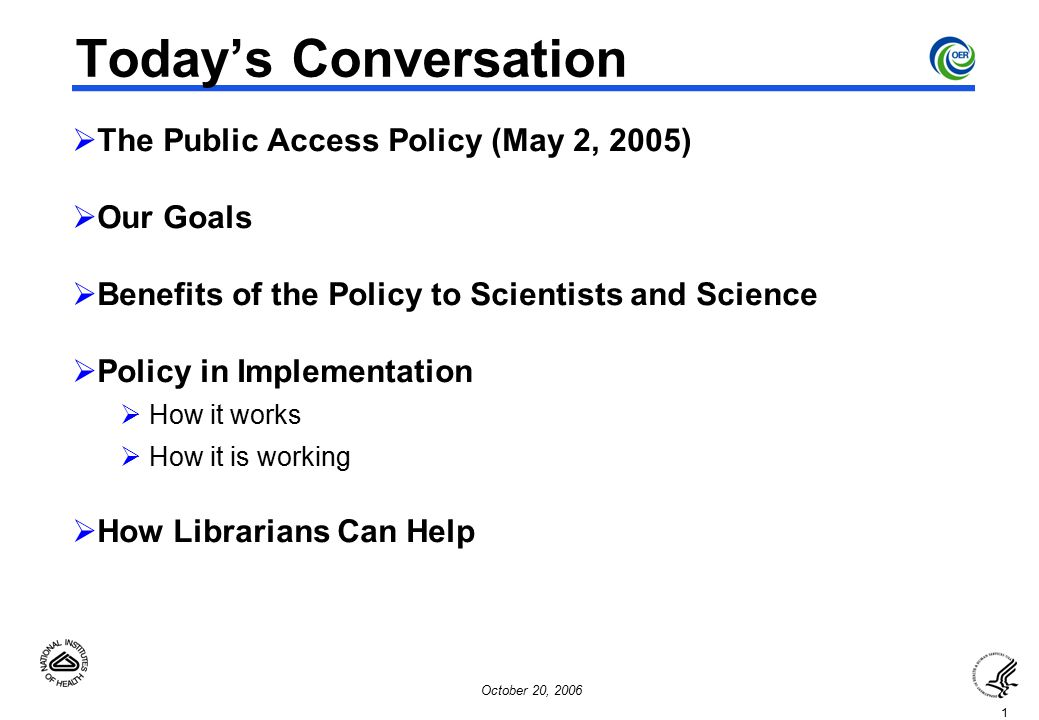 1 October 20, 2006 Today's Conversation  The Public Access Policy (May 2, 2005)  Our Goals  Benefits of the Policy to Scientists and Science  Policy in Implementation  How it works  How it is working  How Librarians Can Help