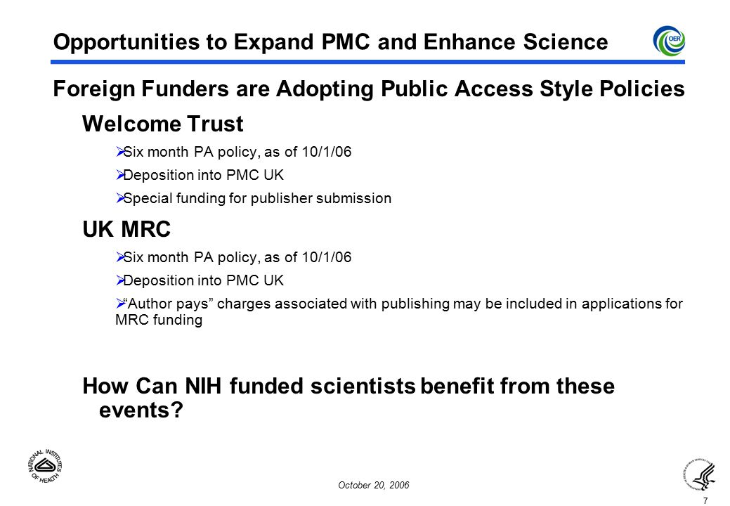7 October 20, 2006 Opportunities to Expand PMC and Enhance Science Foreign Funders are Adopting Public Access Style Policies Welcome Trust  Six month PA policy, as of 10/1/06  Deposition into PMC UK  Special funding for publisher submission UK MRC  Six month PA policy, as of 10/1/06  Deposition into PMC UK  Author pays charges associated with publishing may be included in applications for MRC funding How Can NIH funded scientists benefit from these events