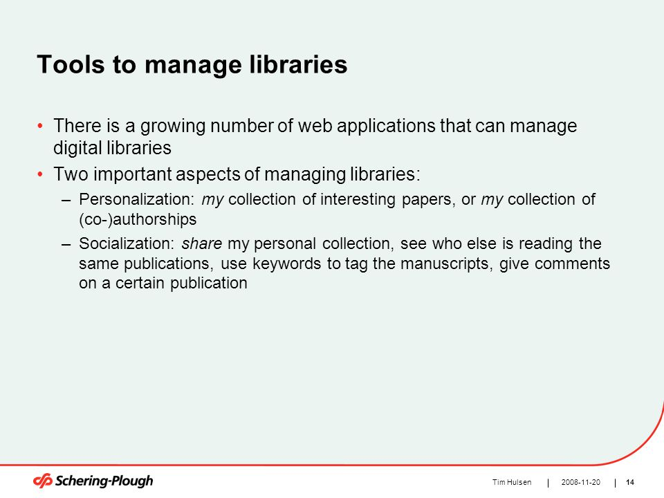 142008-11-20Tim Hulsen Tools to manage libraries There is a growing number of web applications that can manage digital libraries Two important aspects of managing libraries: –Personalization: my collection of interesting papers, or my collection of (co-)authorships –Socialization: share my personal collection, see who else is reading the same publications, use keywords to tag the manuscripts, give comments on a certain publication