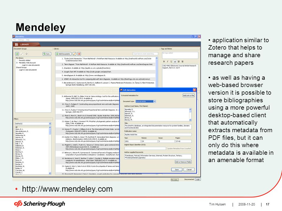 172008-11-20Tim Hulsen Mendeley http://www.mendeley.com application similar to Zotero that helps to manage and share research papers as well as having a web-based browser version it is possible to store bibliographies using a more powerful desktop-based client that automatically extracts metadata from PDF files, but it can only do this where metadata is available in an amenable format