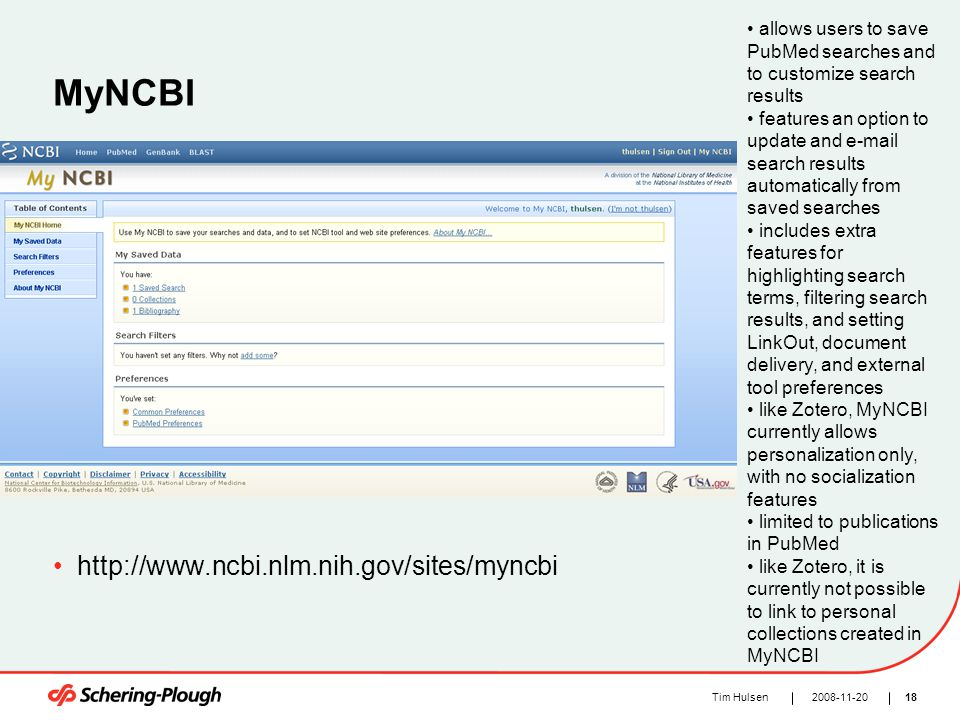 182008-11-20Tim Hulsen MyNCBI http://www.ncbi.nlm.nih.gov/sites/myncbi allows users to save PubMed searches and to customize search results features an option to update and e-mail search results automatically from saved searches includes extra features for highlighting search terms, filtering search results, and setting LinkOut, document delivery, and external tool preferences like Zotero, MyNCBI currently allows personalization only, with no socialization features limited to publications in PubMed like Zotero, it is currently not possible to link to personal collections created in MyNCBI