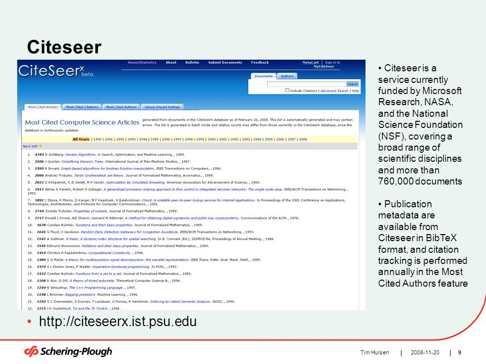 92008-11-20Tim Hulsen Citeseer http://citeseerx.ist.psu.edu Citeseer is a service currently funded by Microsoft Research, NASA, and the National Science Foundation (NSF), covering a broad range of scientific disciplines and more than 760,000 documents Publication metadata are available from Citeseer in BibTeX format, and citation tracking is performed annually in the Most Cited Authors feature
