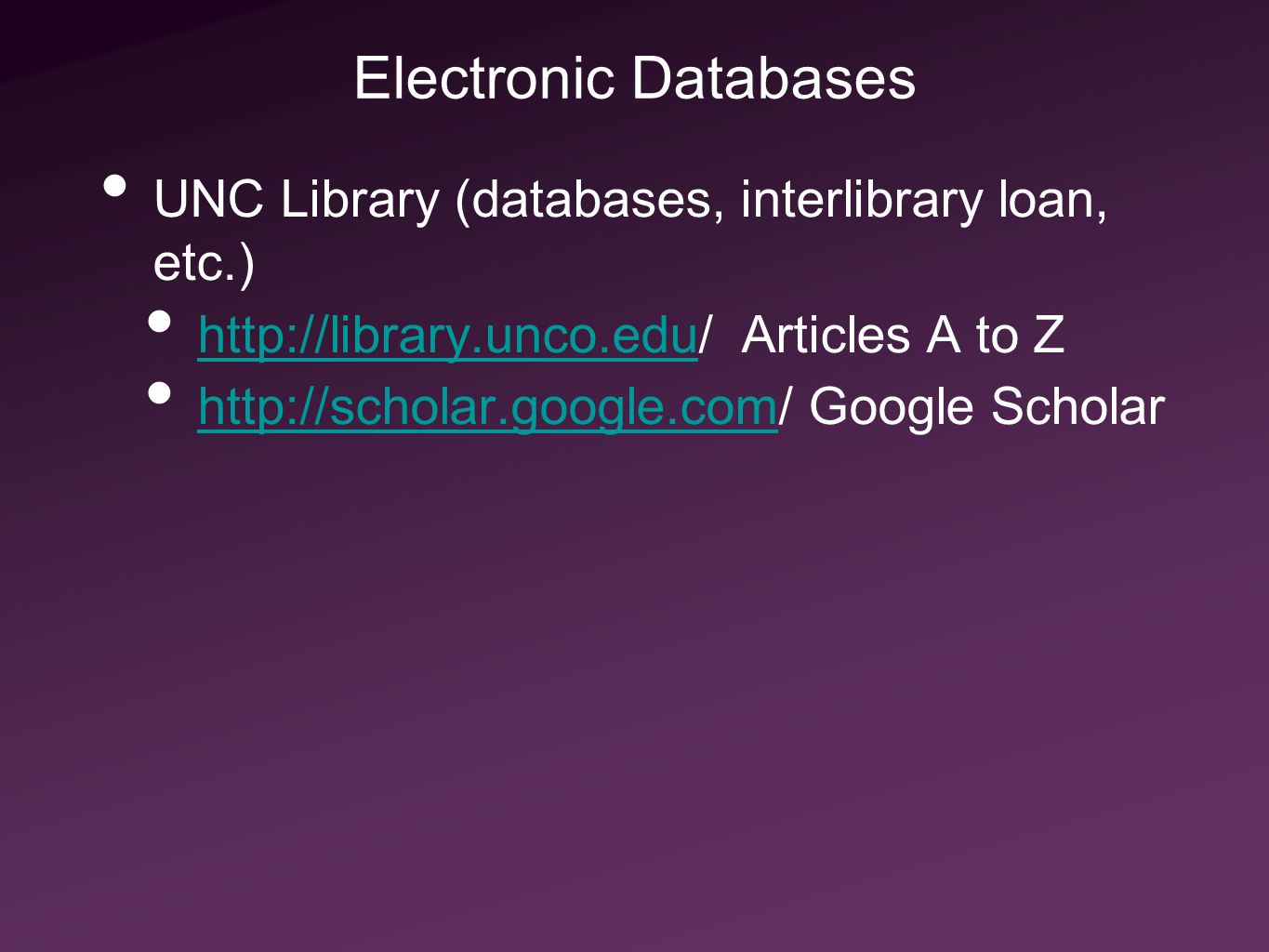 Electronic Databases UNC Library (databases, interlibrary loan, etc.) http://library.unco.edu/ Articles A to Z http://library.unco.edu http://scholar.google.com/ Google Scholar http://scholar.google.com