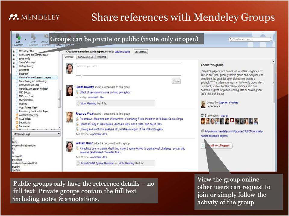 Share references with Mendeley Groups Groups can be private or public (invite only or open) View the group online – other users can request to join or simply follow the activity of the group Public groups only have the reference details – no full text.
