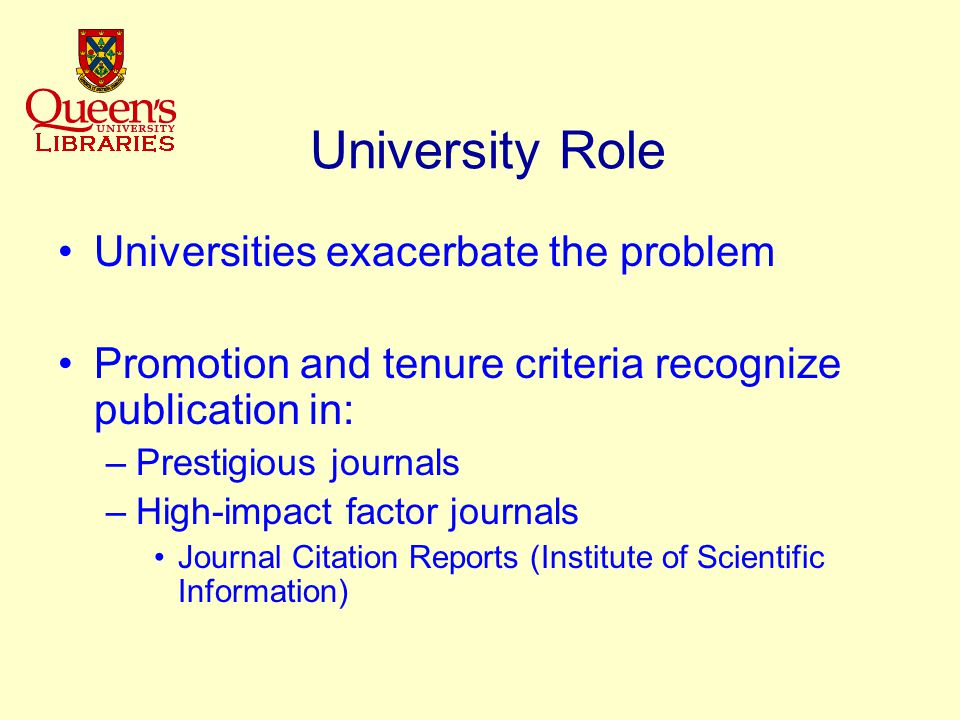 University Role Universities exacerbate the problem Promotion and tenure criteria recognize publication in: –Prestigious journals –High-impact factor journals Journal Citation Reports (Institute of Scientific Information)