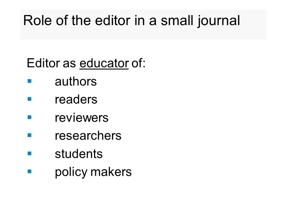 Role of the editor in a small journal Editor as educator of:  authors  readers  reviewers  researchers  students  policy makers
