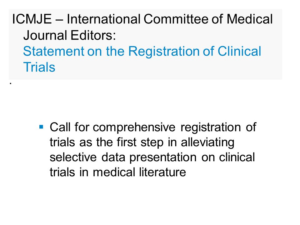  Call for comprehensive registration of trials as the first step in alleviating selective data presentation on clinical trials in medical literature : ICMJE – International Committee of Medical Journal Editors: Statement on the Registration of Clinical Trials
