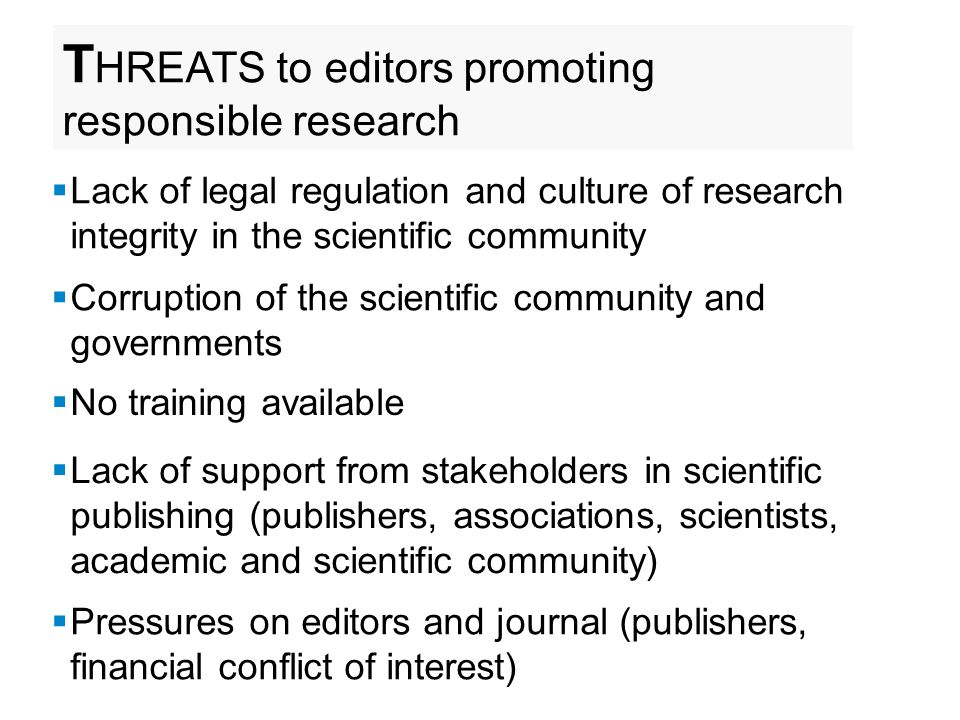 T HREATS to editors promoting responsible research  Lack of legal regulation and culture of research integrity in the scientific community  Corruption of the scientific community and governments  No training available  Lack of support from stakeholders in scientific publishing (publishers, associations, scientists, academic and scientific community)  Pressures on editors and journal (publishers, financial conflict of interest)