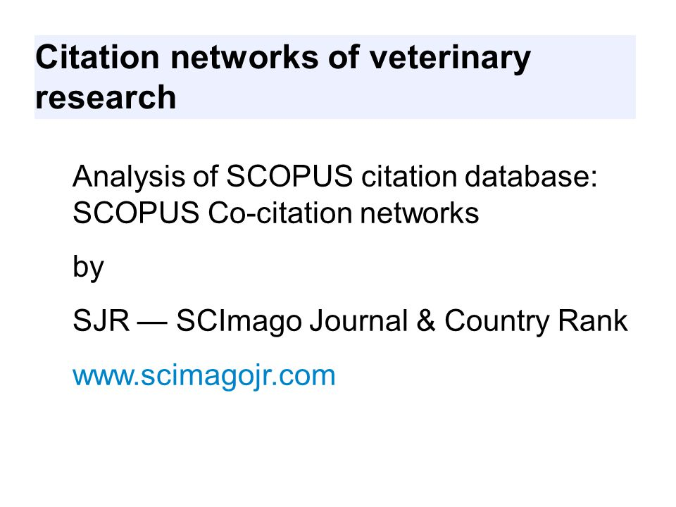 Citation networks of veterinary research Analysis of SCOPUS citation database: SCOPUS Co-citation networks by SJR — SCImago Journal & Country Rank www.scimagojr.com