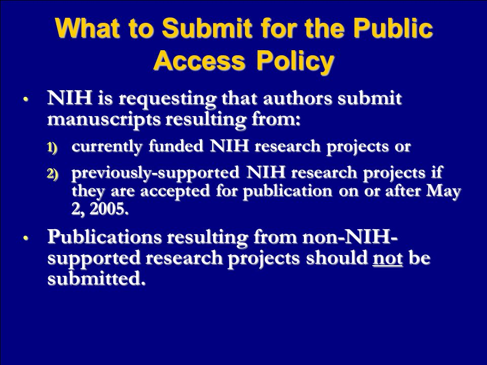 What to Submit for the Public Access Policy NIH is requesting that authors submit manuscripts resulting from: NIH is requesting that authors submit manuscripts resulting from: 1) currently funded NIH research projects or 2) previously-supported NIH research projects if they are accepted for publication on or after May 2, 2005.