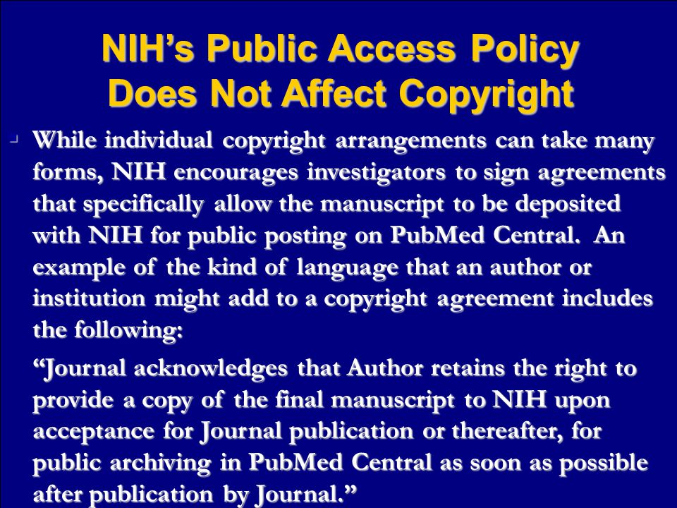 NIH's Public Access Policy Does Not Affect Copyright  While individual copyright arrangements can take many forms, NIH encourages investigators to sign agreements that specifically allow the manuscript to be deposited with NIH for public posting on PubMed Central.
