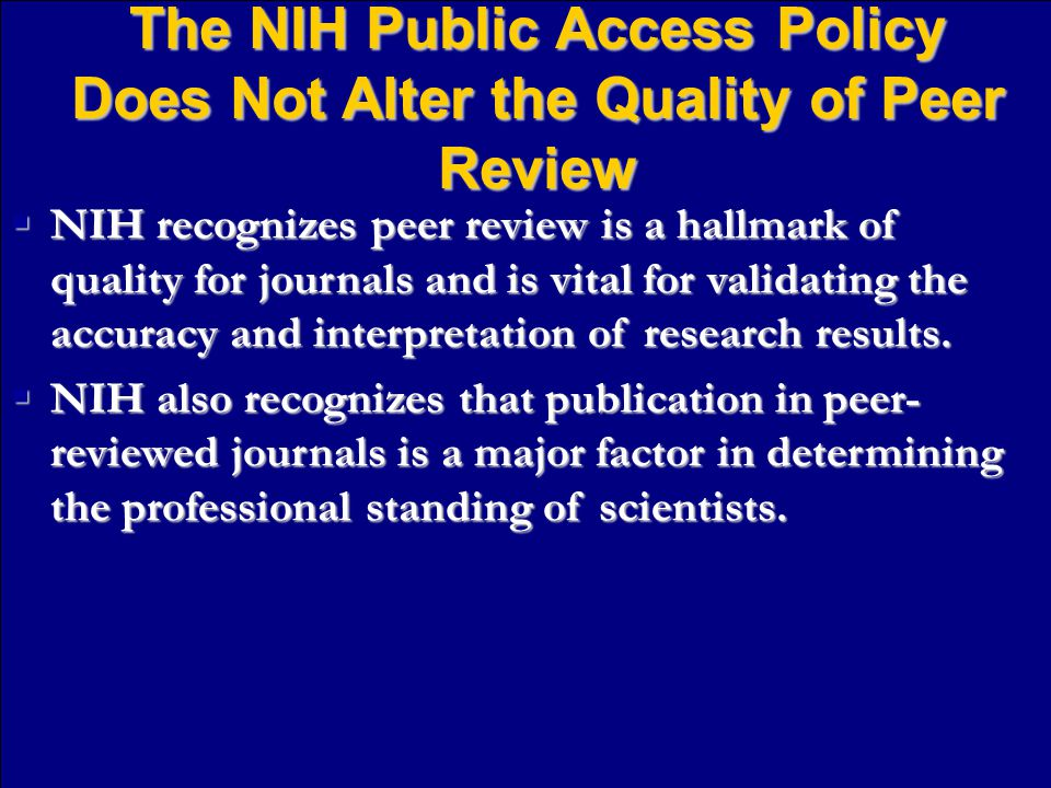 The NIH Public Access Policy Does Not Alter the Quality of Peer Review  NIH recognizes peer review is a hallmark of quality for journals and is vital for validating the accuracy and interpretation of research results.