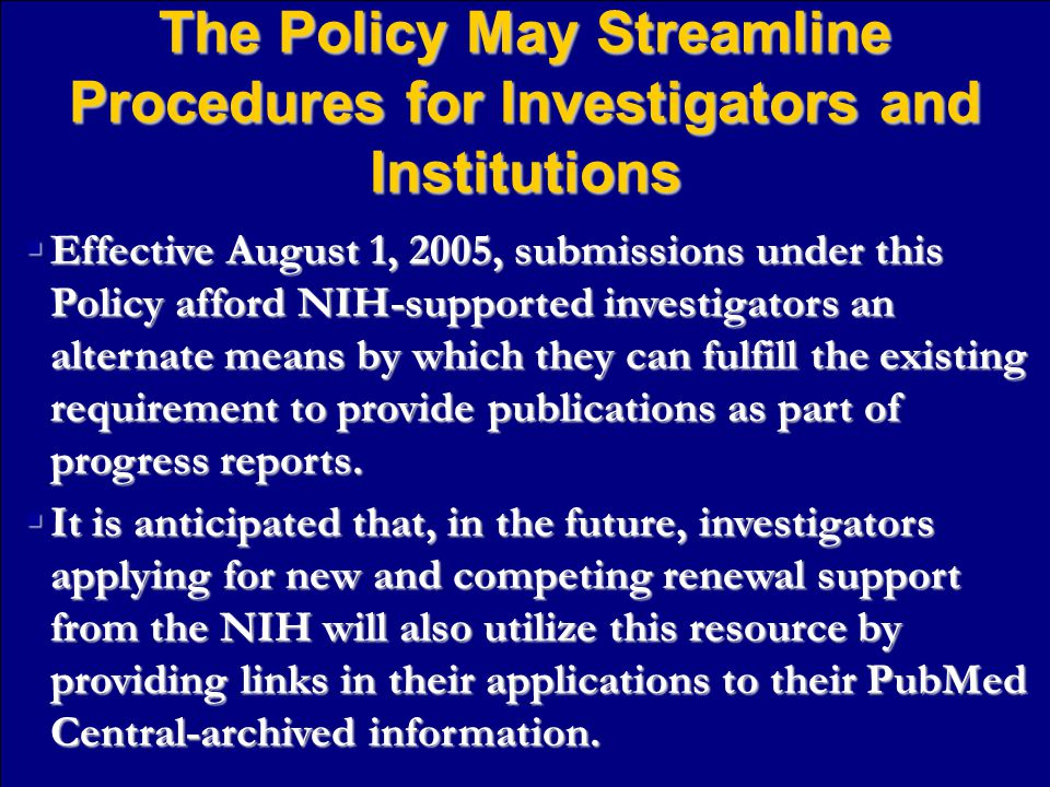 The Policy May Streamline Procedures for Investigators and Institutions  Effective August 1, 2005, submissions under this Policy afford NIH-supported investigators an alternate means by which they can fulfill the existing requirement to provide publications as part of progress reports.