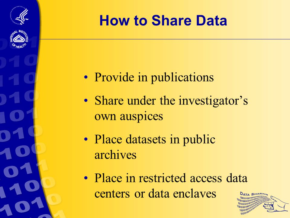 How to Share Data Provide in publications Share under the investigator's own auspices Place datasets in public archives Place in restricted access data centers or data enclaves