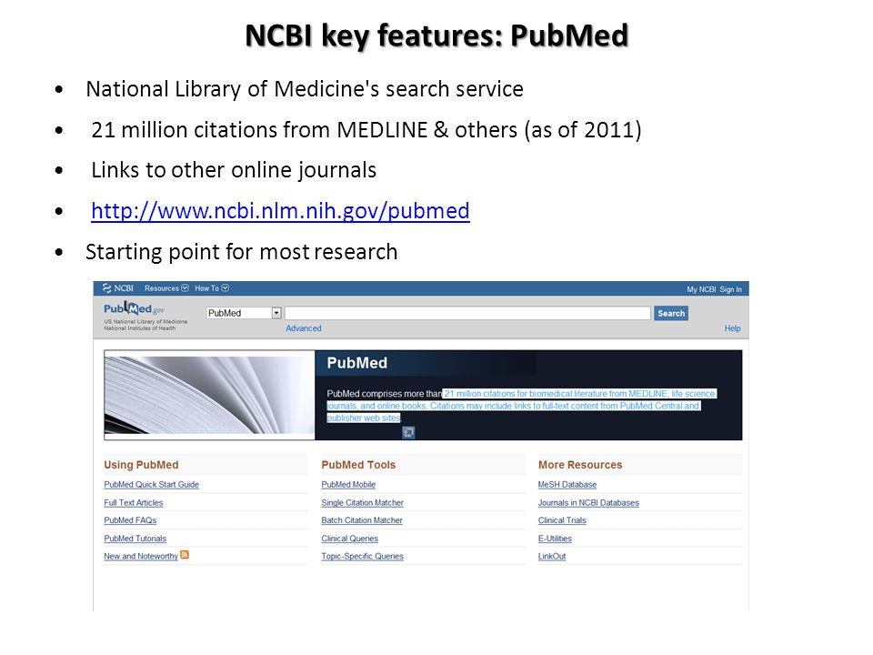 NCBI key features: PubMed National Library of Medicine's search service 21 million citations from MEDLINE & others (as of 2011) Links to other online