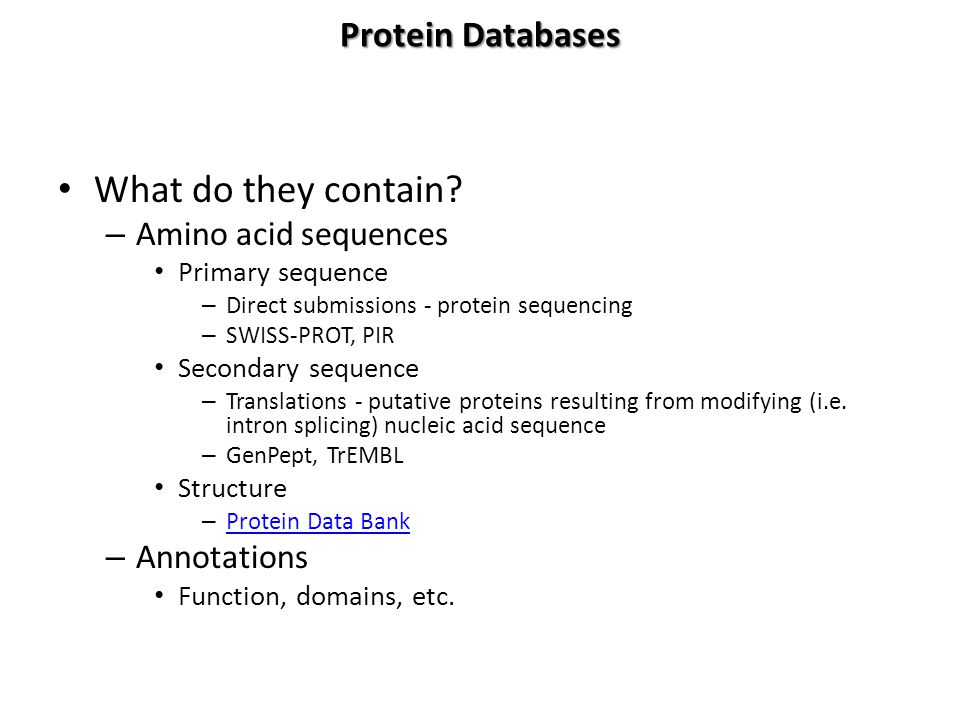 Protein Databases What do they contain? – Amino acid sequences Primary sequence – Direct submissions - protein sequencing – SWISS-PROT, PIR Secondary