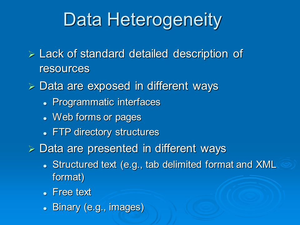 Data Heterogeneity  Lack of standard detailed description of resources  Data are exposed in different ways Programmatic interfaces Programmatic interfaces Web forms or pages Web forms or pages FTP directory structures FTP directory structures  Data are presented in different ways Structured text (e.g., tab delimited format and XML format) Structured text (e.g., tab delimited format and XML format) Free text Free text Binary (e.g., images) Binary (e.g., images)