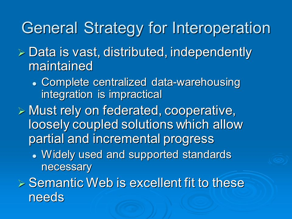 General Strategy for Interoperation  Data is vast, distributed, independently maintained Complete centralized data-warehousing integration is impractical Complete centralized data-warehousing integration is impractical  Must rely on federated, cooperative, loosely coupled solutions which allow partial and incremental progress Widely used and supported standards necessary Widely used and supported standards necessary  Semantic Web is excellent fit to these needs
