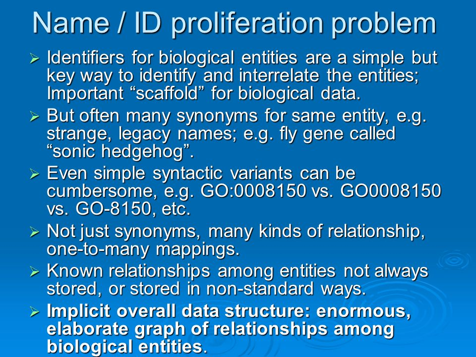 Name / ID proliferation problem  Identifiers for biological entities are a simple but key way to identify and interrelate the entities; Important scaffold for biological data.