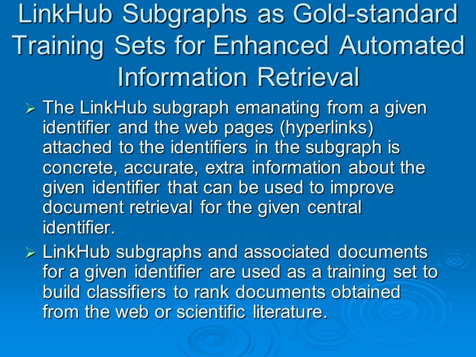LinkHub Subgraphs as Gold-standard Training Sets for Enhanced Automated Information Retrieval  The LinkHub subgraph emanating from a given identifier and the web pages (hyperlinks) attached to the identifiers in the subgraph is concrete, accurate, extra information about the given identifier that can be used to improve document retrieval for the given central identifier.