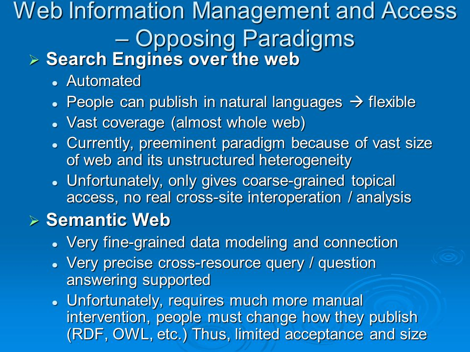 Web Information Management and Access – Opposing Paradigms  Search Engines over the web Automated Automated People can publish in natural languages  flexible People can publish in natural languages  flexible Vast coverage (almost whole web) Vast coverage (almost whole web) Currently, preeminent paradigm because of vast size of web and its unstructured heterogeneity Currently, preeminent paradigm because of vast size of web and its unstructured heterogeneity Unfortunately, only gives coarse-grained topical access, no real cross-site interoperation / analysis Unfortunately, only gives coarse-grained topical access, no real cross-site interoperation / analysis  Semantic Web Very fine-grained data modeling and connection Very fine-grained data modeling and connection Very precise cross-resource query / question answering supported Very precise cross-resource query / question answering supported Unfortunately, requires much more manual intervention, people must change how they publish (RDF, OWL, etc.) Thus, limited acceptance and size Unfortunately, requires much more manual intervention, people must change how they publish (RDF, OWL, etc.) Thus, limited acceptance and size