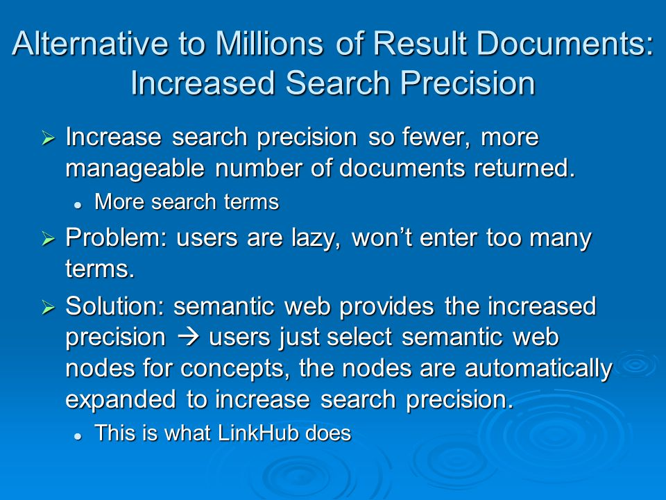 Alternative to Millions of Result Documents: Increased Search Precision  Increase search precision so fewer, more manageable number of documents returned.