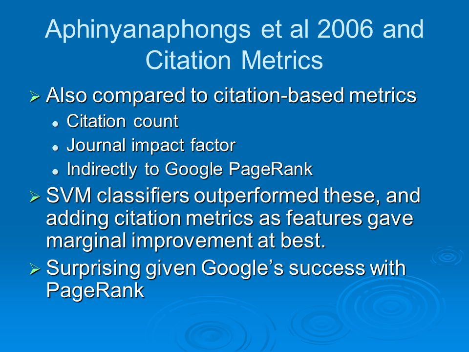 Aphinyanaphongs et al 2006 and Citation Metrics  Also compared to citation-based metrics Citation count Citation count Journal impact factor Journal impact factor Indirectly to Google PageRank Indirectly to Google PageRank  SVM classifiers outperformed these, and adding citation metrics as features gave marginal improvement at best.